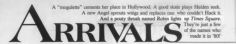 "Detail from start of an article on new celebrities of 1980.  Text:  ARRIVALS A ""mogulette"" cements her place in Hollywood. A good skate plays Heiden seek. A new Angel sprouts wings and replaces one who couldn't Hack it. And a pouty thrush named Robin lights up Times Square. They're just a few of the names who made it in '80!"